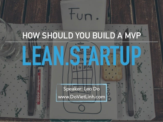 LEAN.STARTUP HOW SHOULD YOU BUILD A MVP Speaker: Leo Do www.DoVietLinh.com