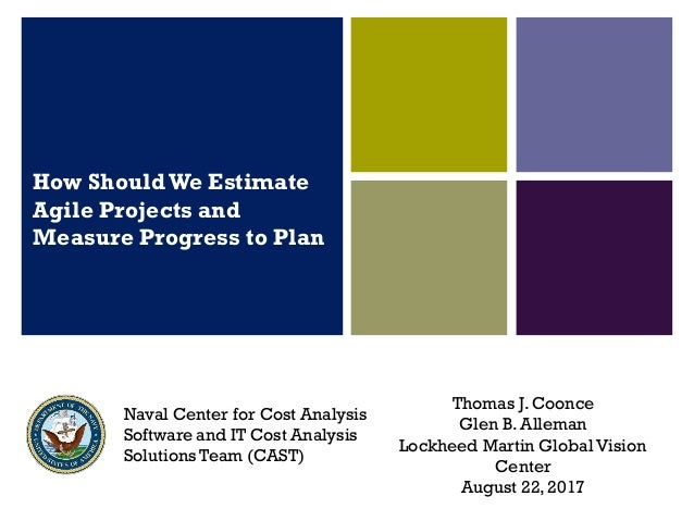 How Should We Estimate Agile Projects and Measure Progress to Plan Thomas J. Coonce Glen B. Alleman Lockheed Martin Global...