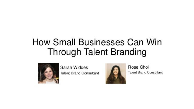 How Small Businesses Can Win Through Talent Branding Rose Choi Talent Brand Consultant Sarah Widdes Talent Brand Consultant