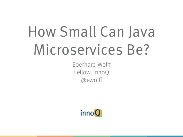 How Small Can Java Microservices Be? Eberhard Wolff Fellow, innoQ @ewolff
