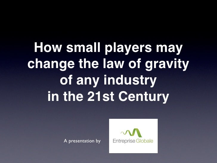 How small players may change the law of gravity      of any industry    in the 21st Century        A presentation by