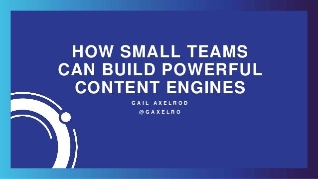 HOW SMALL TEAMS CAN BUILD POWERFUL CONTENT ENGINES G A I L A X E L R O D @ G A X E L R O