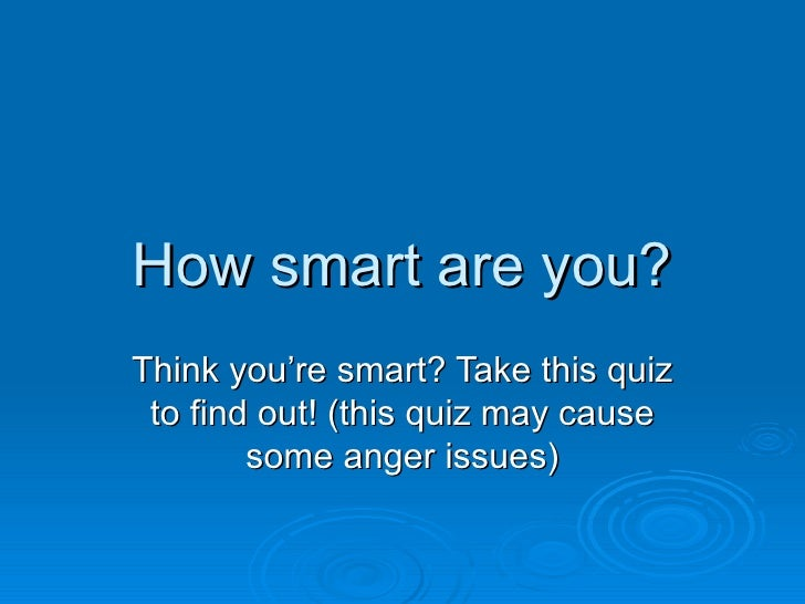 How smart are you? Think you're smart? Take this quiz  to find out! (this quiz may cause         some anger issues)