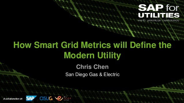 A collaboration of: How Smart Grid Metrics will Define the Modern Utility Chris Chen San Diego Gas & Electric