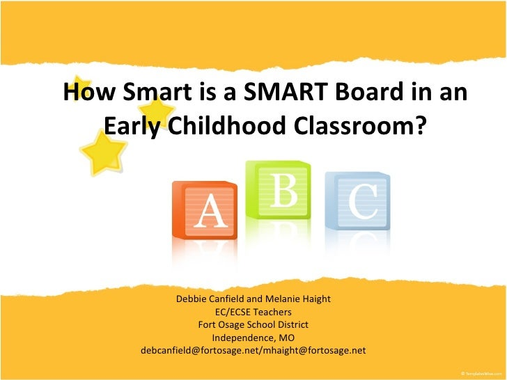 How Smart is a SMART Board in an Early Childhood Classroom? Debbie Canfield and Melanie Haight EC/ECSE Teachers Fort Osage...