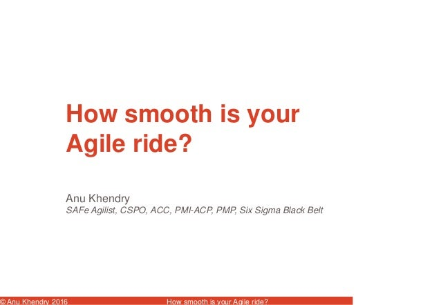 © Anu Khendry 2016 How smooth is your Agile ride? Anu Khendry SAFe Agilist, CSPO, ACC, PMI-ACP, PMP, Six Sigma Black Belt ...