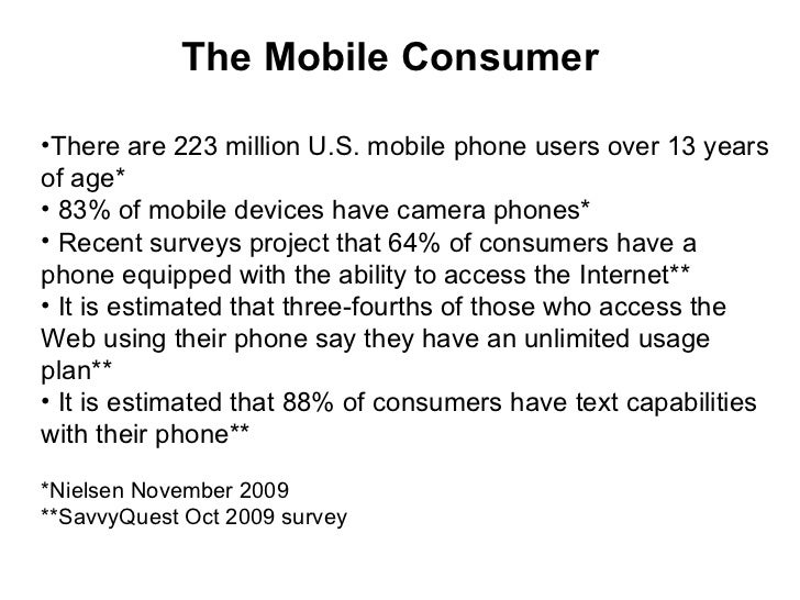 The Mobile Consumer <ul><li>There are 223 million U.S. mobile phone users over 13 years of age* </li></ul><ul><li>83% of m...