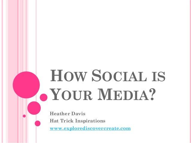 HOW SOCIAL IS YOUR MEDIA? Heather Davis Hat Trick Inspirations  www.explorediscovercreate.com