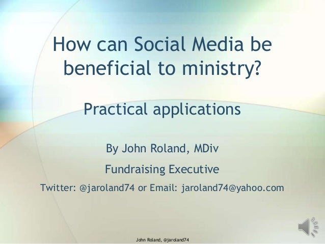 How can Social Media be beneficial to ministry? Practical applications By John Roland, MDiv Fundraising Executive Twitter:...