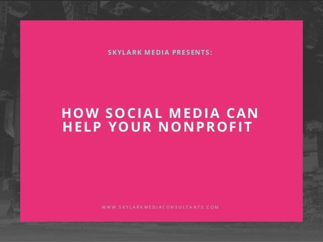 HOW SOCIAL MEDIA CAN HELP YOUR NONPROFIT SKYLARK MEDIA PRESENTS: W W W . S K Y L A R K M E D I A C O N S U L T A N T S . C...