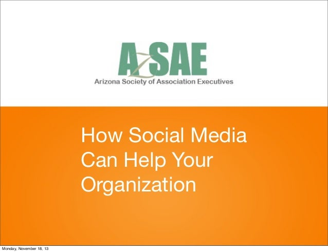 How Social Media Can Help Your Organization  Monday, November 18, 13