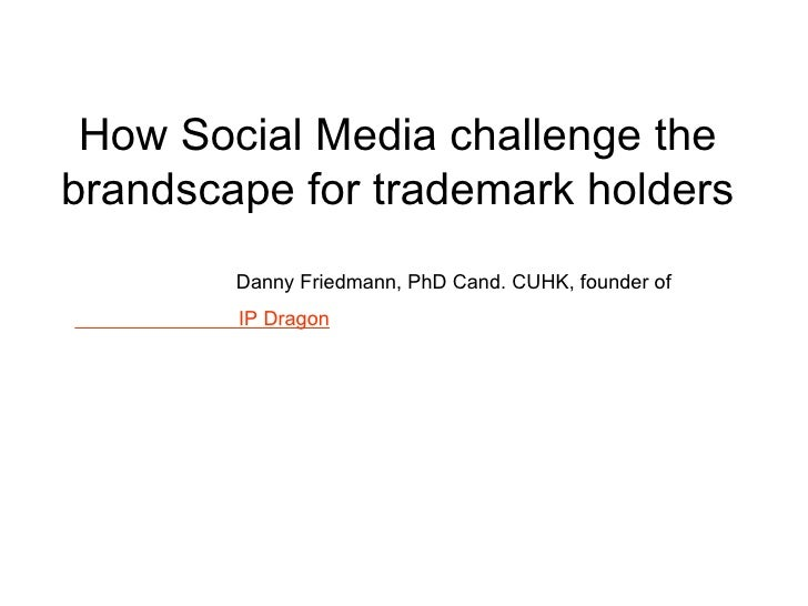 How Social Media challenge the brandscape for trademark holders Danny Friedmann, PhD Cand. CUHK, founder of  IP Dragon