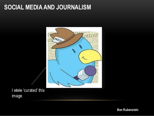 SOCIAL MEDIA AND JOURNALISM  I stole 'curated' this image Ben Rubenstein