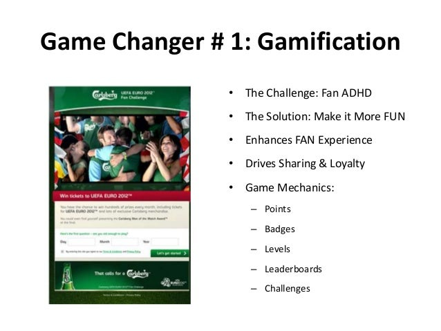 Game Changer # 1: Gamification • The Challenge: Fan ADHD • The Solution: Make it More FUN • Enhances FAN Experience • Driv...