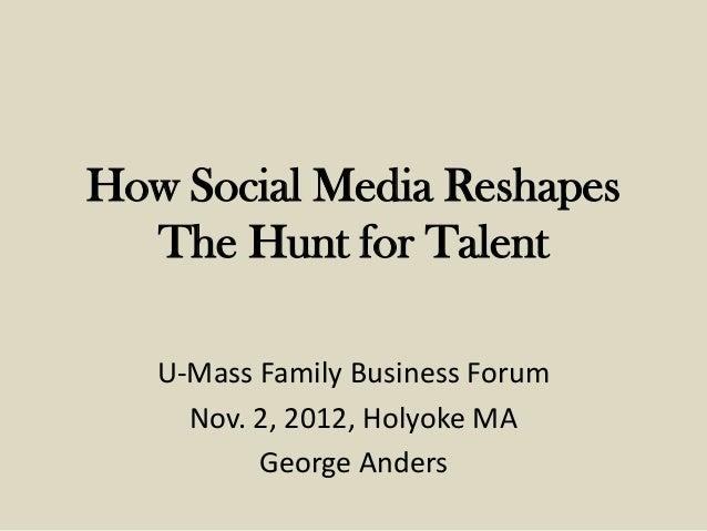 How Social Media Reshapes  The Hunt for Talent   U-Mass Family Business Forum     Nov. 2, 2012, Holyoke MA          George...