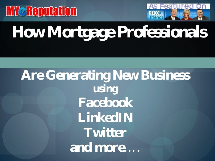 How Mortgage Professionals  Are Generating New Business using Facebook LinkedIN Twitter and more….