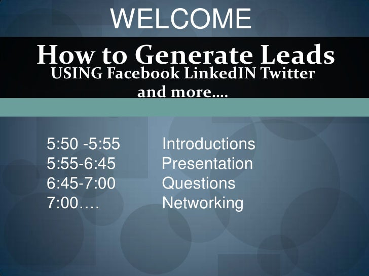 WELCOME How to Generate Leads USING Facebook LinkedIN Twitter           and more….   5:50 -5:55   Introductions 5:55-6:45 ...