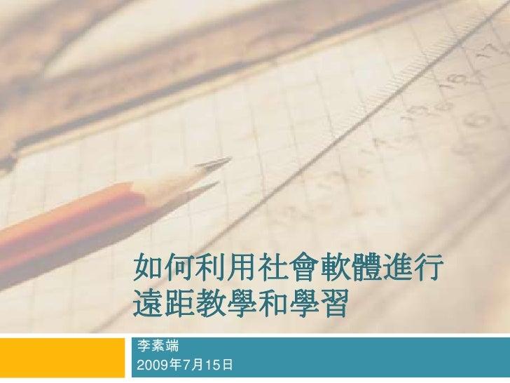 如何利用社會軟體進行遠距教學和學習<br />李素端<br />2009年7月15日於台東大學<br />