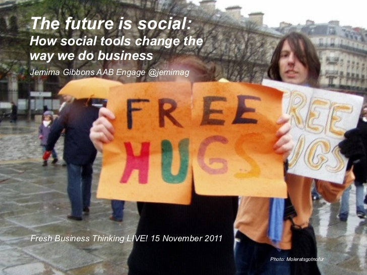 The future is social:How social tools change theway we do businessJemima Gibbons AAB Engage @jemimagFresh Business Thinkin...
