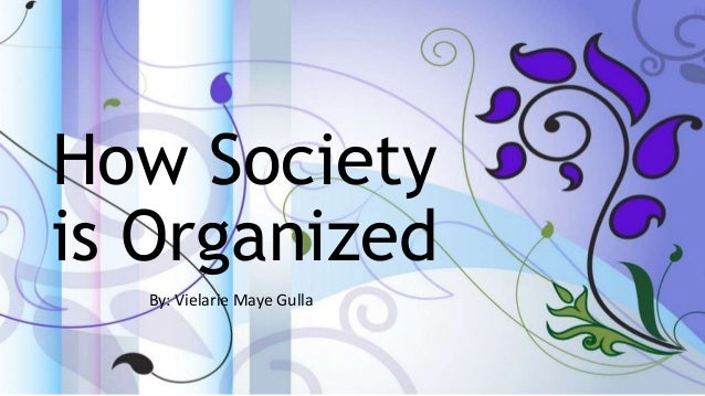 How Society is Organized By: Vielarie Maye Gulla