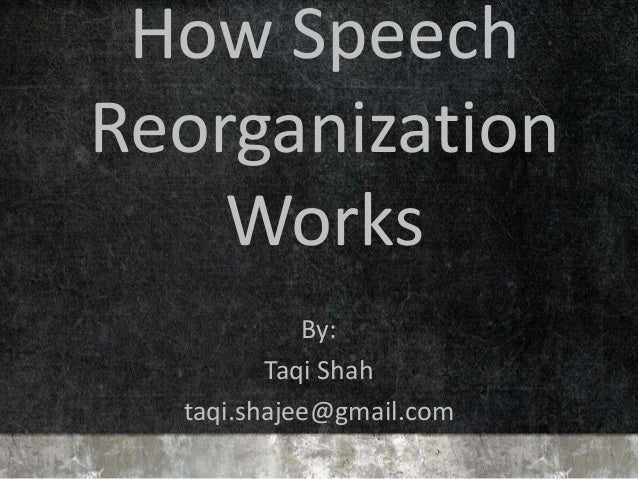 How Speech Reorganization Works By: Taqi Shah taqi.shajee@gmail.com