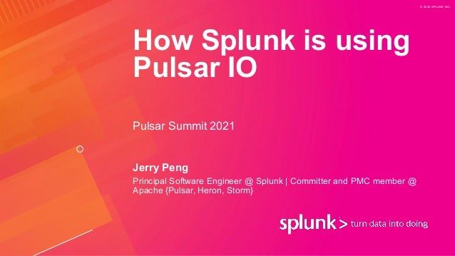 © 2020 SPLUNK INC. How Splunk is using Pulsar IO Jerry Peng Principal Software Engineer @ Splunk   Committer and PMC membe...