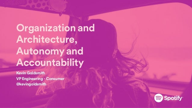 Organization and Architecture, Autonomy and Accountability Kevin Goldsmith VP Engineering - Consumer @kevingoldsmith