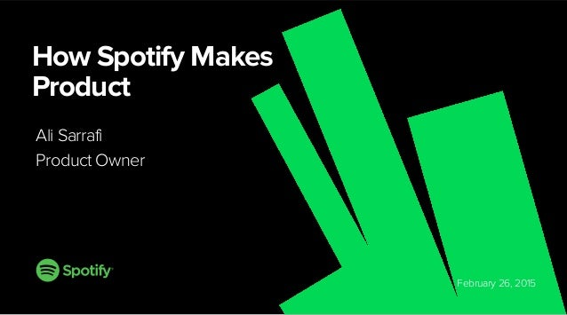 February 26, 2015 How Spotify Makes Product Ali Sarrafi Product Owner