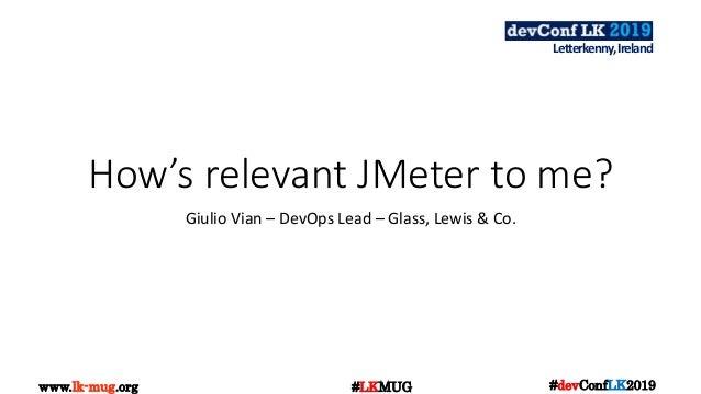www.lk-mug.org #devConfLK2019#LKMUG Letterkenny,Ireland How's relevant JMeter to me? Giulio Vian – DevOps Lead – Glass, Le...