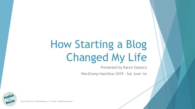 How Starting a Blog Changed My Life Presented by Karen Swyszcz WordCamp Hamilton 2019 – Sat June 1st Karen Swyszcz of Maki...
