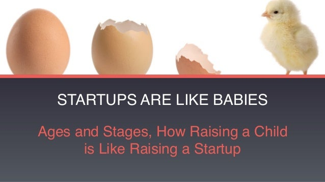 STARTUPS ARE LIKE BABIES Ages and Stages, How Raising a Child is Like Raising a Startup