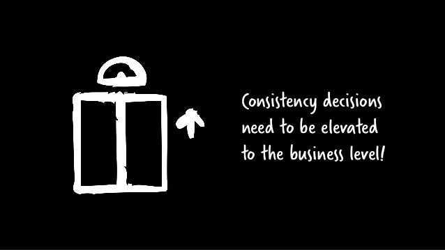 Consistency decisions need to be elevated to the business level!