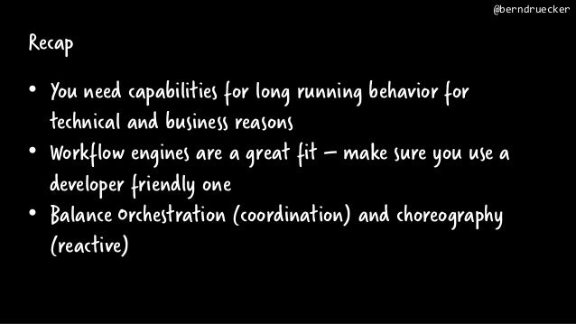 Recap • You need capabilities for long running behavior for technical and business reasons • Workflow engines are a great ...
