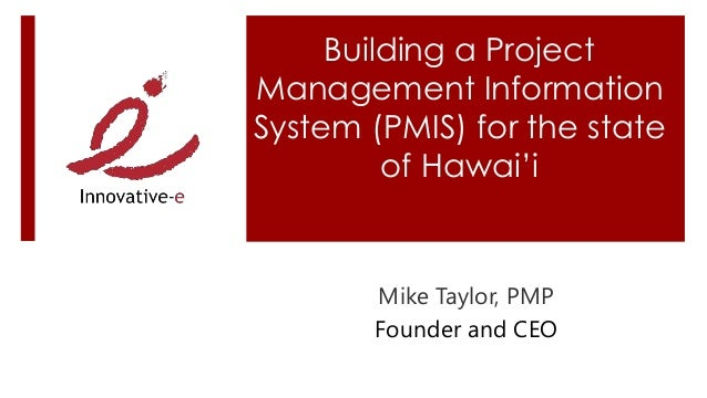 Building a Project Management Information System (PMIS) for the state of Hawai'i Mike Taylor, PMP Founder and CEO