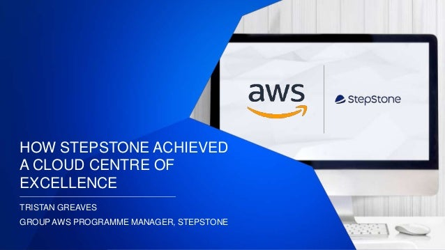 HOW STEPSTONE ACHIEVED A CLOUD CENTRE OF EXCELLENCE TRISTAN GREAVES GROUP AWS PROGRAMME MANAGER, STEPSTONE