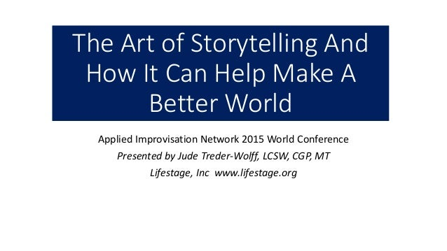 The Art of Storytelling And How It Can Help Make A Better World Applied Improvisation Network 2015 World Conference Presen...