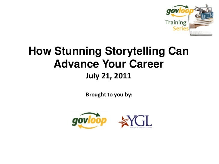 How Stunning Storytelling Can    Advance Your Career          July 21, 2011          Brought to you by: