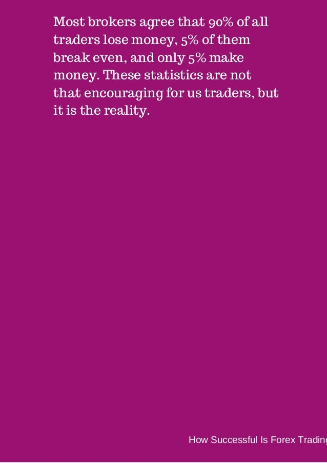 Most brokers agree that 90% of all  traders lose money, 5% of them  break even, and only 5% make  money. These statistics ...