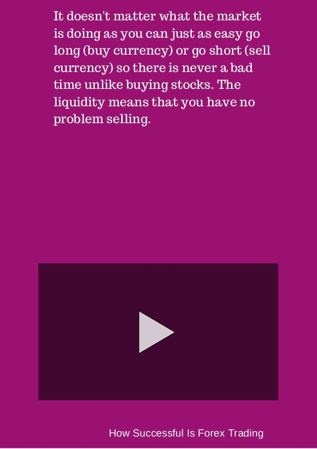 It doesn't matter what the market  is doing as you can just as easy go  long (buy currency) or go short (sell  currency) s...