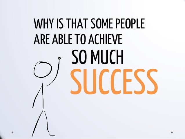 WHY IS THAT SOME PEOPLE ARE ABLE TO ACHIEVE SO MUCH SUCCESS