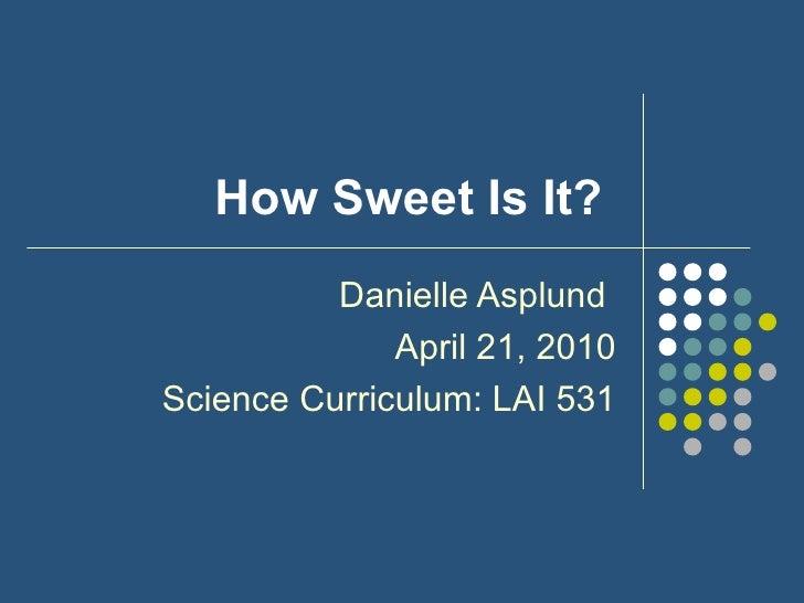 How Sweet Is It?  Danielle Asplund  April 21, 2010 Science Curriculum: LAI 531