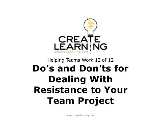Helping Teams Work 12 of 12 Do's and Don'ts for Dealing With Resistance to Your Team Project www.create-learning.com