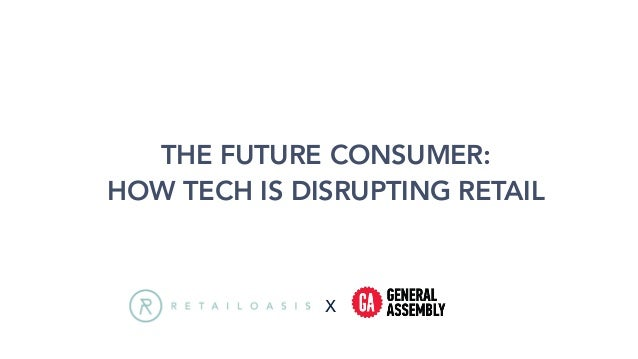 THE FUTURE CONSUMER: HOW TECH IS DISRUPTING RETAIL X