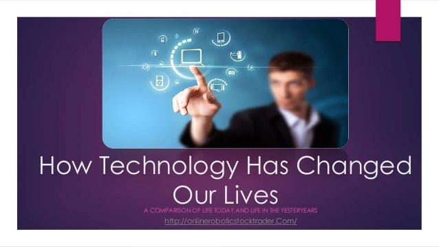 How Technology Has Changed Our LivesA COMPARISON OF LIFE TODAY AND LIFE IN THE YESTERYEARS http://onlineroboticstocktrader...