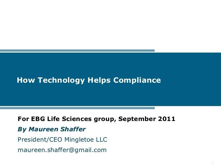 How Technology Helps ComplianceFor EBG Life Sciences group, September 2011By Maureen ShafferPresident/CEO Mingletoe LLCmau...