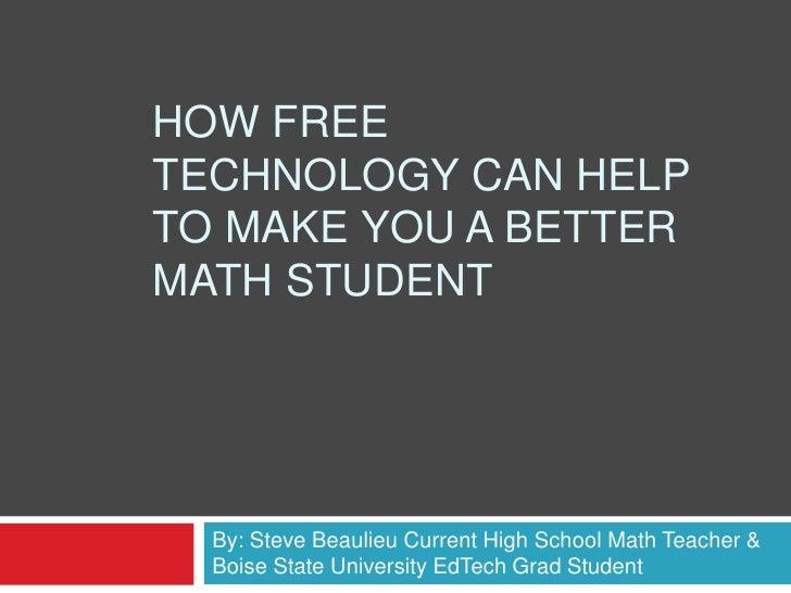 How Free technology can help to make you a better math student<br />By: Steve Beaulieu Current High School Math Teacher & ...