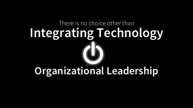 There is no choice other than  Integrating Technology  Organizational Leadership