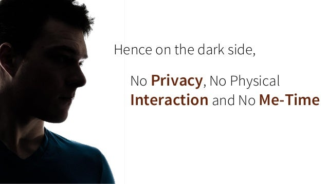 No Privacy, No Physical Interaction and No Me-Time  Hence on the dark side,