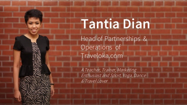 Tantia Dian  Head of Partnerships & Operations of Traveloka.com  A Teacher, Trainer, Marketing Enthusiast and Sport, Yoga,...