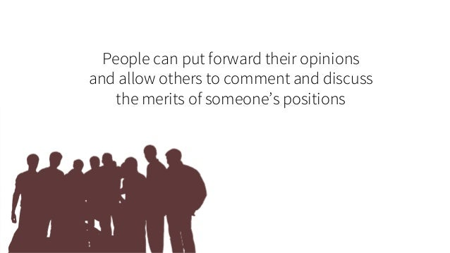 People can put forward their opinions and allow others to comment and discuss the merits of someone's positions